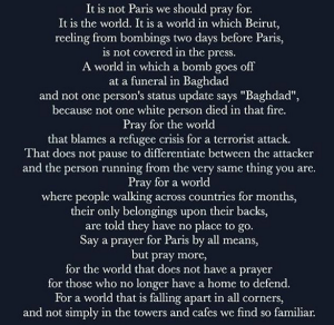 It is Paris that we should pray for today. The lives lost, the crimes against a rare culture that often exaggerates the most compelling and unique aspects of human nature. Let's not become so partisan that we feel compelled to generalize everything into a greater social agenda. When New York City was attacked in 2001, people didn't say